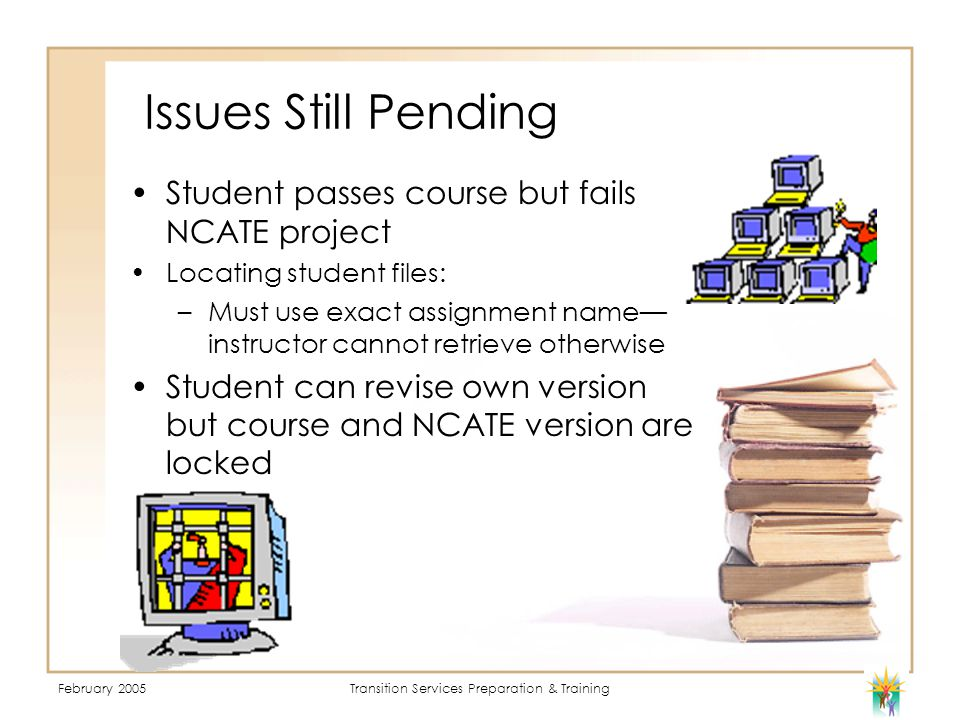 February 2005Transition Services Preparation & Training Issues Still Pending Student passes course but fails NCATE project Locating student files: –Must use exact assignment name— instructor cannot retrieve otherwise Student can revise own version but course and NCATE version are locked