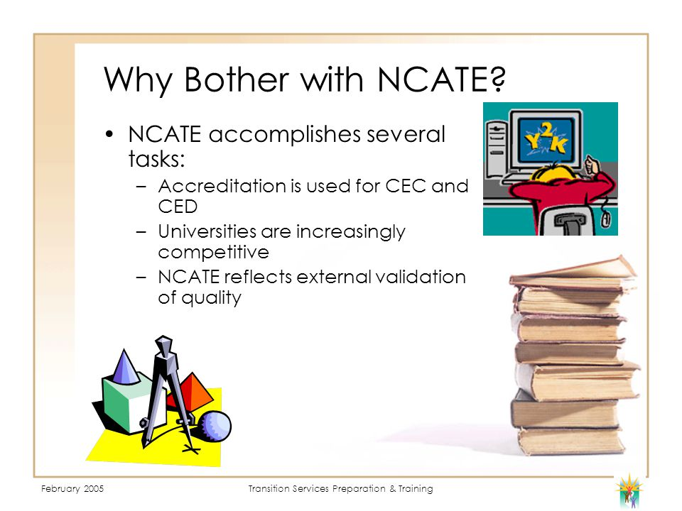 February 2005Transition Services Preparation & Training Why Bother with NCATE.