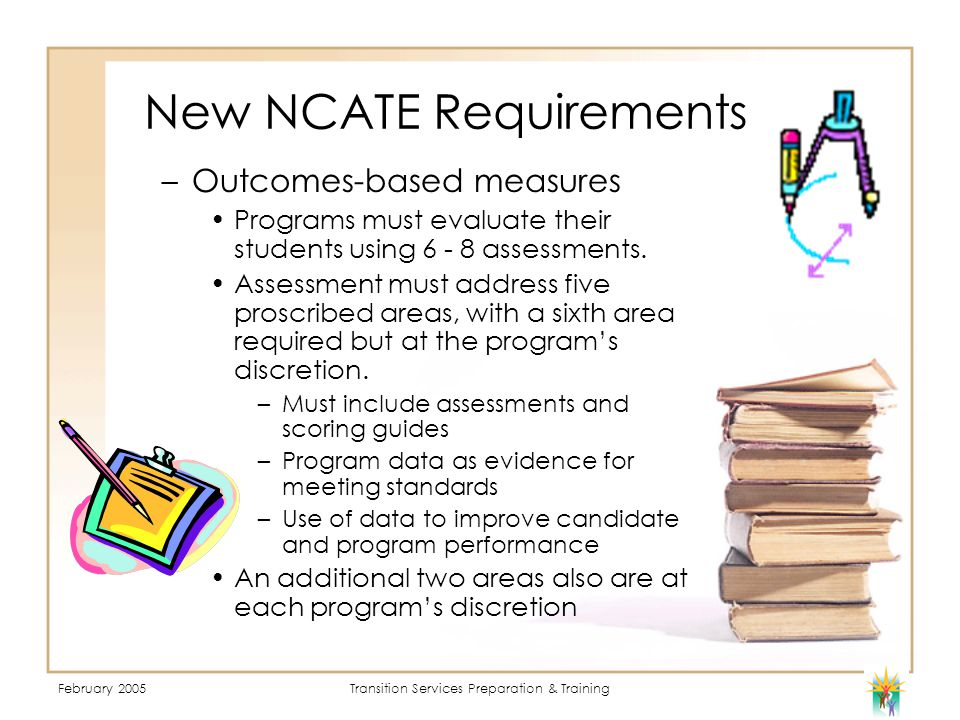 February 2005Transition Services Preparation & Training New NCATE Requirements –Outcomes-based measures Programs must evaluate their students using 6 - 8 assessments.