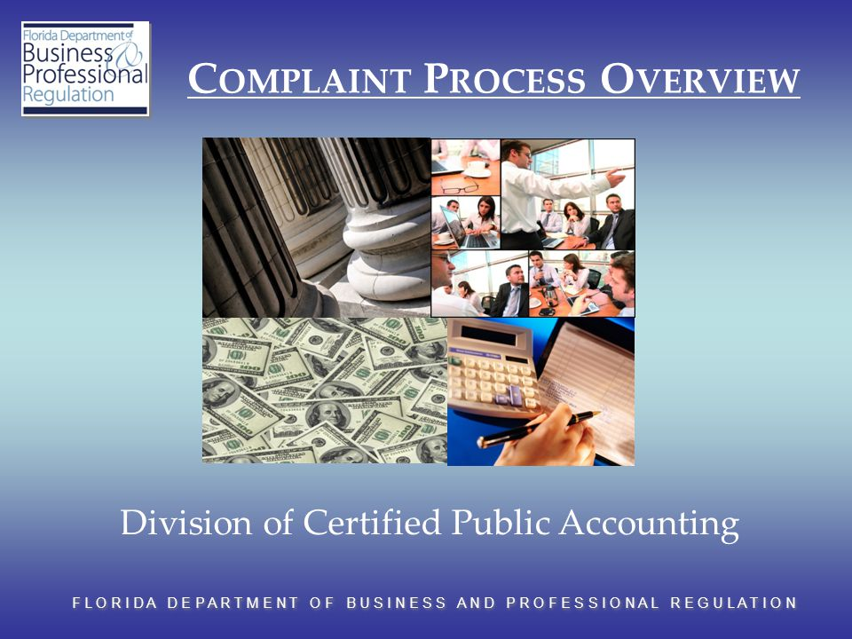 F L O R I D A D E P A R T M E N T O F B U S I N E S S A N D P R O F E S S I O N A L R E G U L A T I O N C OMPLAINT P ROCESS O VERVIEW Division of Certified Public Accounting