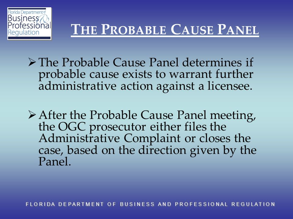 F L O R I D A D E P A R T M E N T O F B U S I N E S S A N D P R O F E S S I O N A L R E G U L A T I O N T HE P ROBABLE C AUSE P ANEL  The Probable Cause Panel determines if probable cause exists to warrant further administrative action against a licensee.
