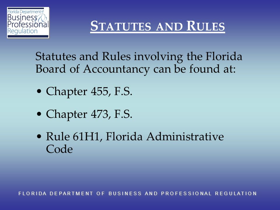 F L O R I D A D E P A R T M E N T O F B U S I N E S S A N D P R O F E S S I O N A L R E G U L A T I O N S TATUTES AND R ULES Statutes and Rules involving the Florida Board of Accountancy can be found at: Chapter 455, F.S.