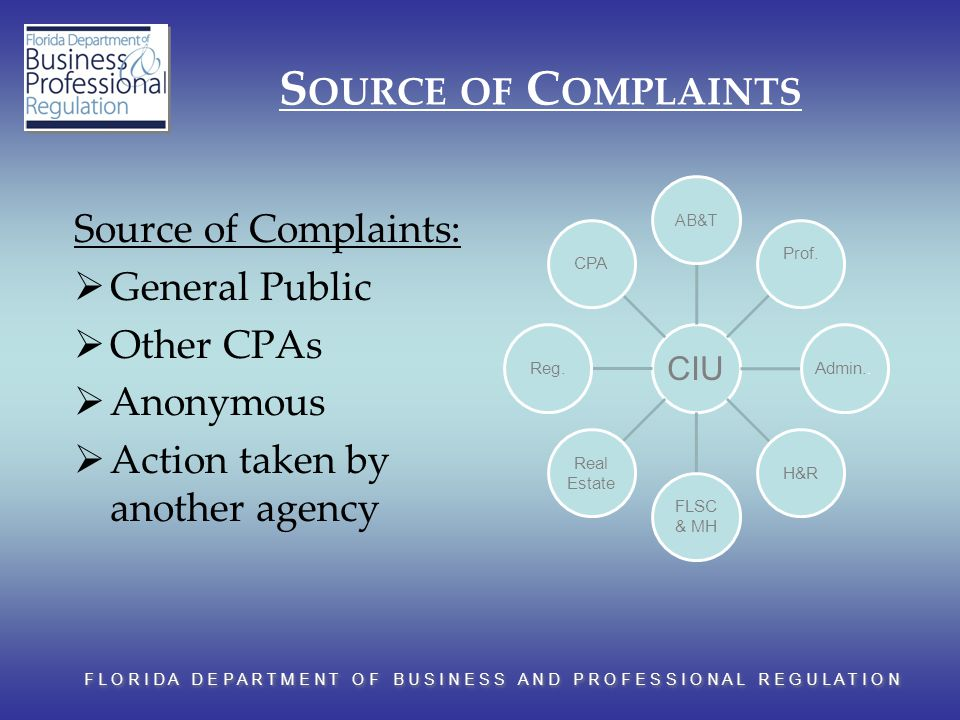 F L O R I D A D E P A R T M E N T O F B U S I N E S S A N D P R O F E S S I O N A L R E G U L A T I O N S OURCE OF C OMPLAINTS Source of Complaints:  General Public  Other CPAs  Anonymous  Action taken by another agency CIU AB&T Prof.