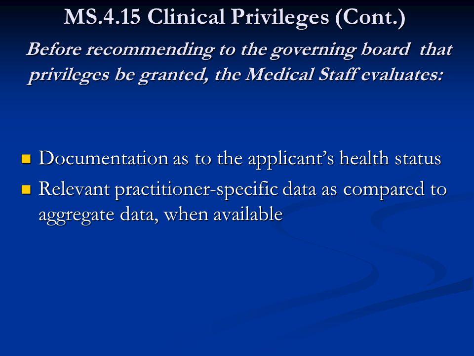 MS.4.15 Clinical Privileges (Cont.) Before recommending to the governing board that privileges be granted, the Medical Staff evaluates: Documentation as to the applicant's health status Documentation as to the applicant's health status Relevant practitioner-specific data as compared to aggregate data, when available Relevant practitioner-specific data as compared to aggregate data, when available