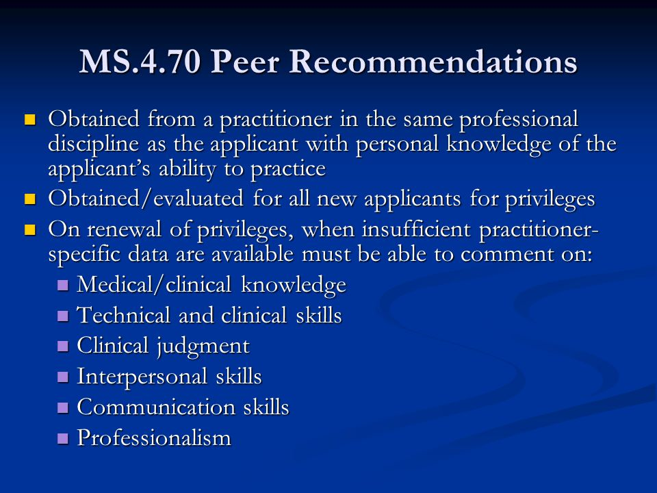 MS.4.70 Peer Recommendations Obtained from a practitioner in the same professional discipline as the applicant with personal knowledge of the applicant's ability to practice Obtained from a practitioner in the same professional discipline as the applicant with personal knowledge of the applicant's ability to practice Obtained/evaluated for all new applicants for privileges Obtained/evaluated for all new applicants for privileges On renewal of privileges, when insufficient practitioner- specific data are available must be able to comment on: On renewal of privileges, when insufficient practitioner- specific data are available must be able to comment on: Medical/clinical knowledge Medical/clinical knowledge Technical and clinical skills Technical and clinical skills Clinical judgment Clinical judgment Interpersonal skills Interpersonal skills Communication skills Communication skills Professionalism Professionalism