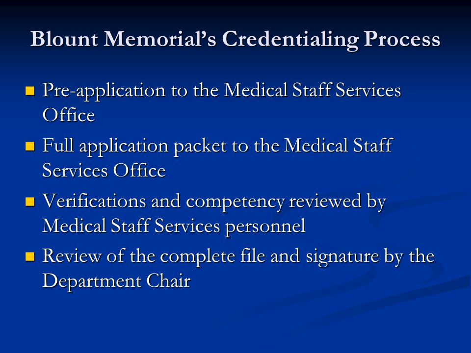 Blount Memorial's Credentialing Process Pre-application to the Medical Staff Services Office Pre-application to the Medical Staff Services Office Full application packet to the Medical Staff Services Office Full application packet to the Medical Staff Services Office Verifications and competency reviewed by Medical Staff Services personnel Verifications and competency reviewed by Medical Staff Services personnel Review of the complete file and signature by the Department Chair Review of the complete file and signature by the Department Chair