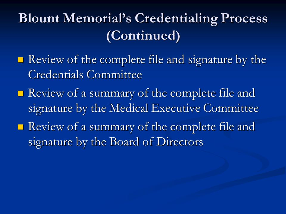 Blount Memorial's Credentialing Process (Continued) Review of the complete file and signature by the Credentials Committee Review of the complete file and signature by the Credentials Committee Review of a summary of the complete file and signature by the Medical Executive Committee Review of a summary of the complete file and signature by the Medical Executive Committee Review of a summary of the complete file and signature by the Board of Directors Review of a summary of the complete file and signature by the Board of Directors