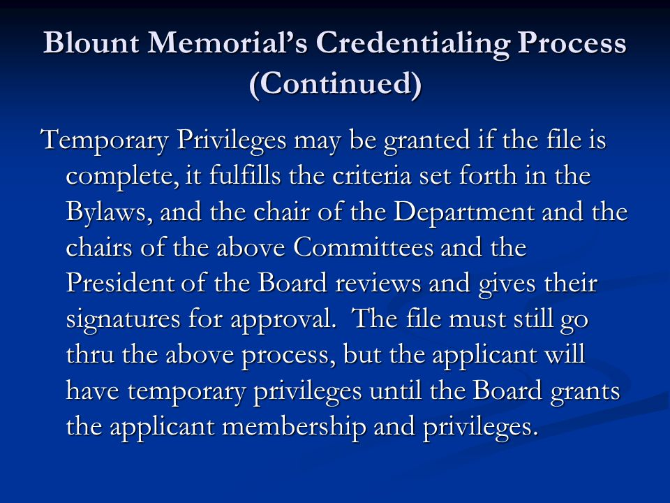 Blount Memorial's Credentialing Process (Continued) Temporary Privileges may be granted if the file is complete, it fulfills the criteria set forth in the Bylaws, and the chair of the Department and the chairs of the above Committees and the President of the Board reviews and gives their signatures for approval.