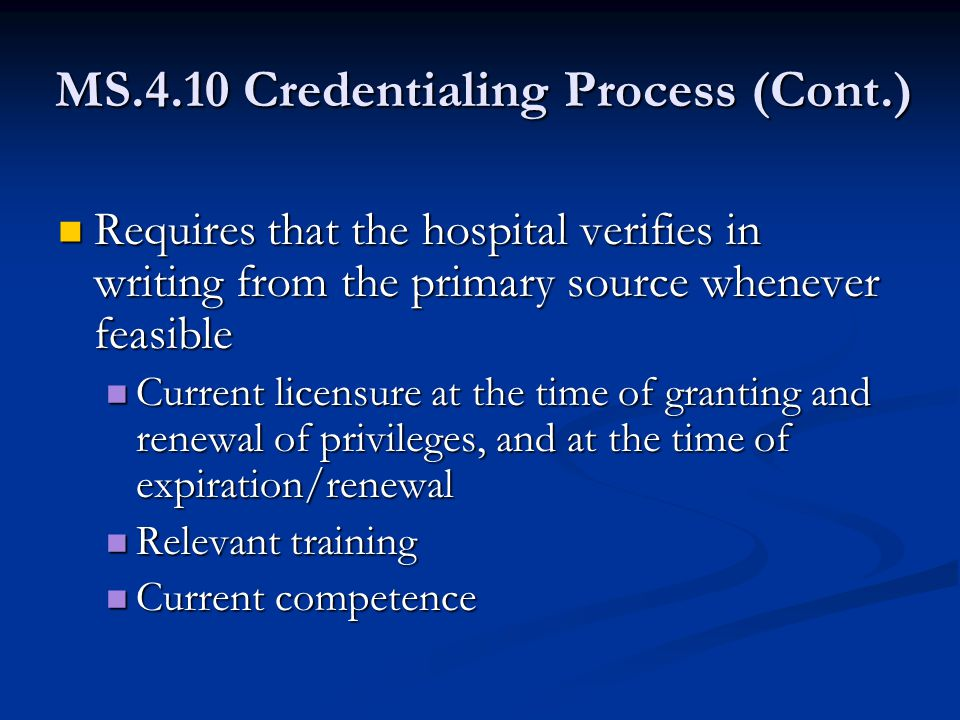 MS.4.10 Credentialing Process (Cont.) Requires that the hospital verifies in writing from the primary source whenever feasible Requires that the hospital verifies in writing from the primary source whenever feasible Current licensure at the time of granting and renewal of privileges, and at the time of expiration/renewal Current licensure at the time of granting and renewal of privileges, and at the time of expiration/renewal Relevant training Relevant training Current competence Current competence