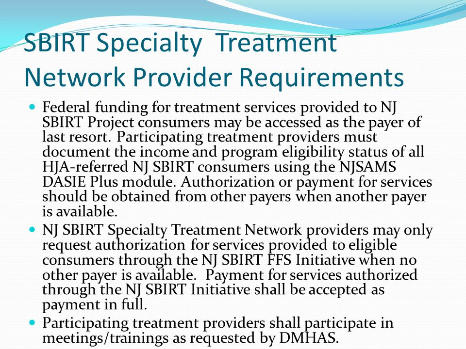 SBIRT Specialty Treatment Network Provider Requirements Federal funding for treatment services provided to NJ SBIRT Project consumers may be accessed as the payer of last resort.