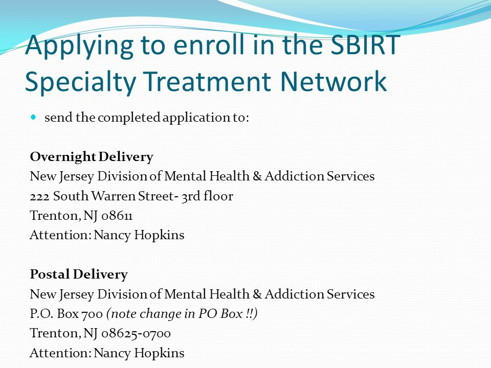 Applying to enroll in the SBIRT Specialty Treatment Network send the completed application to: Overnight Delivery New Jersey Division of Mental Health & Addiction Services 222 South Warren Street- 3rd floor Trenton, NJ 08611 Attention: Nancy Hopkins Postal Delivery New Jersey Division of Mental Health & Addiction Services P.O.