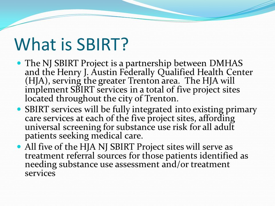 What is SBIRT. The NJ SBIRT Project is a partnership between DMHAS and the Henry J.
