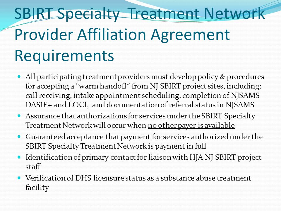 SBIRT Specialty Treatment Network Provider Affiliation Agreement Requirements All participating treatment providers must develop policy & procedures for accepting a warm handoff from NJ SBIRT project sites, including: call receiving, intake appointment scheduling, completion of NJSAMS DASIE+ and LOCI, and documentation of referral status in NJSAMS Assurance that authorizations for services under the SBIRT Specialty Treatment Network will occur when no other payer is available Guaranteed acceptance that payment for services authorized under the SBIRT Specialty Treatment Network is payment in full Identification of primary contact for liaison with HJA NJ SBIRT project staff Verification of DHS licensure status as a substance abuse treatment facility