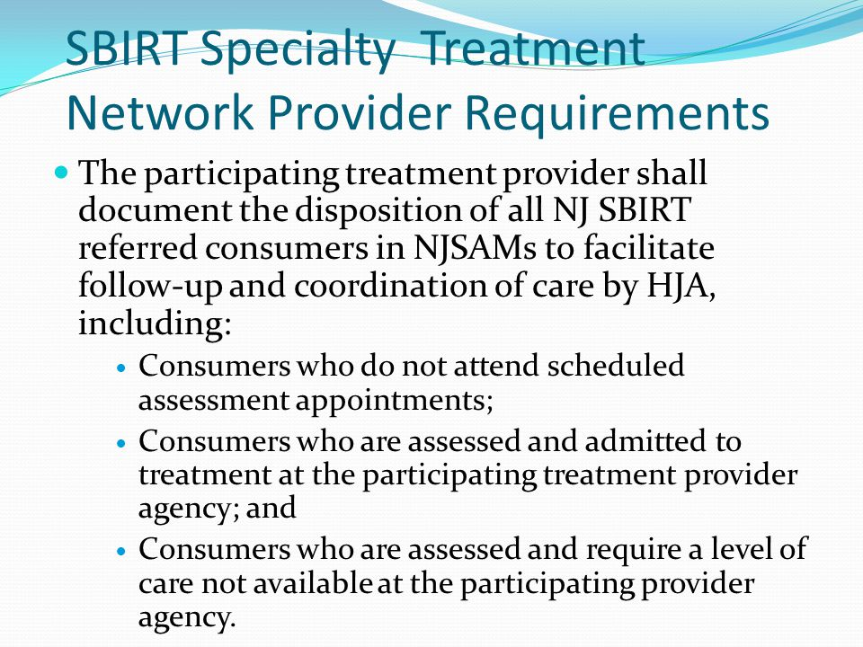 SBIRT Specialty Treatment Network Provider Requirements The participating treatment provider shall document the disposition of all NJ SBIRT referred consumers in NJSAMs to facilitate follow-up and coordination of care by HJA, including: Consumers who do not attend scheduled assessment appointments; Consumers who are assessed and admitted to treatment at the participating treatment provider agency; and Consumers who are assessed and require a level of care not available at the participating provider agency.