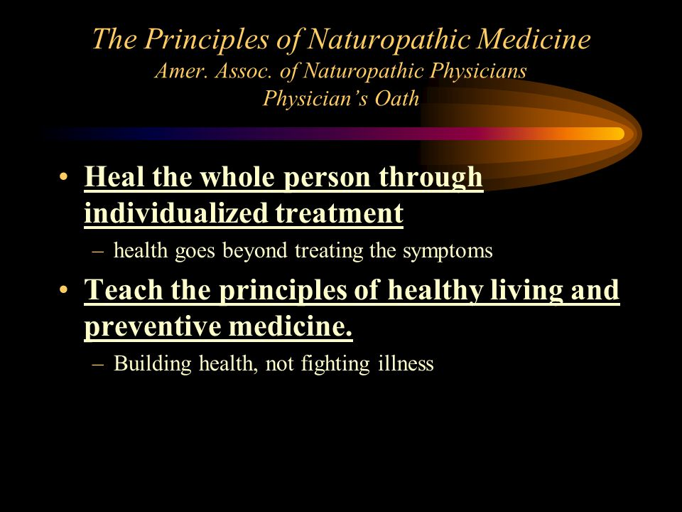The Principles of Naturopathic Medicine Amer. Assoc. of Naturopathic Physicians Physician's Oath Heal the whole person through individualized treatmen