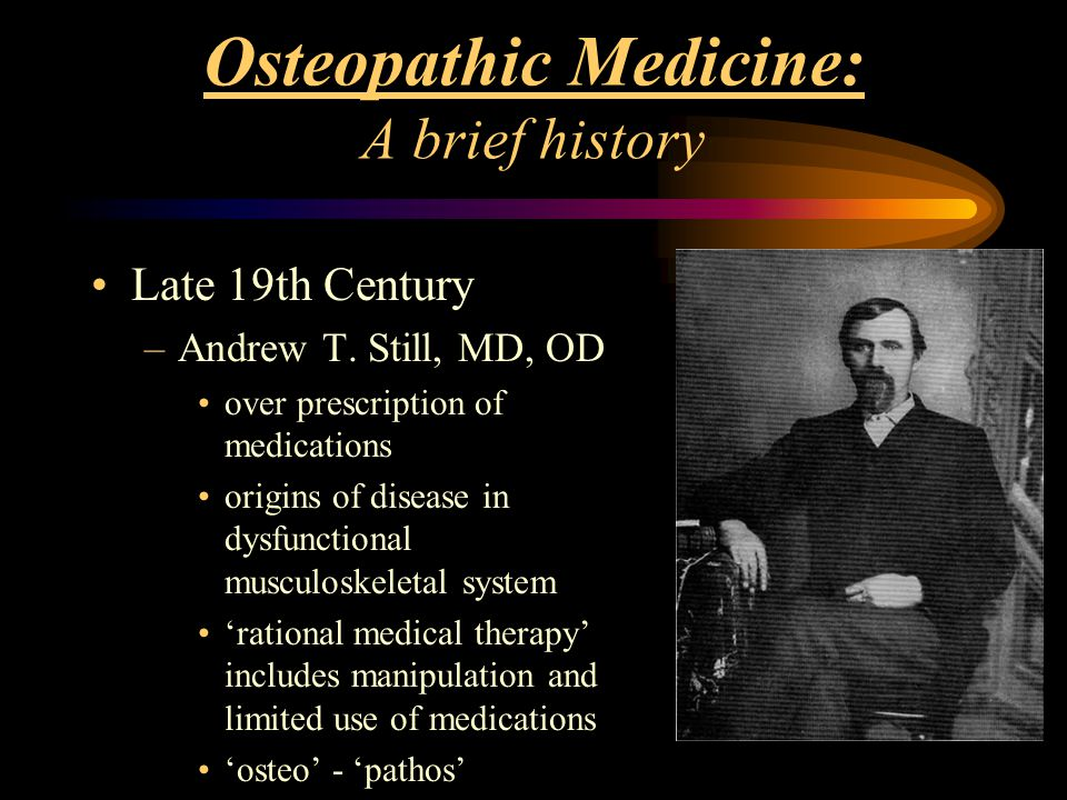Osteopathic Medicine: A brief history Late 19th Century –Andrew T. Still, MD, OD over prescription of medications origins of disease in dysfunctional