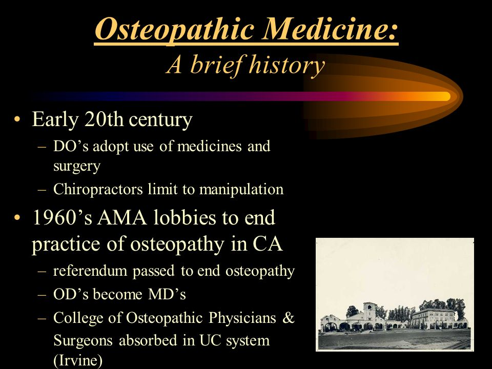 Osteopathic Medicine: A brief history Early 20th century –DO's adopt use of medicines and surgery –Chiropractors limit to manipulation 1960's AMA lobb