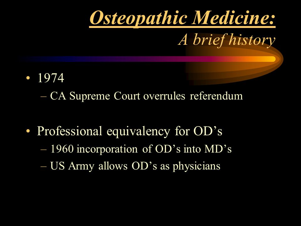 Osteopathic Medicine: A brief history 1974 –CA Supreme Court overrules referendum Professional equivalency for OD's –1960 incorporation of OD's into M