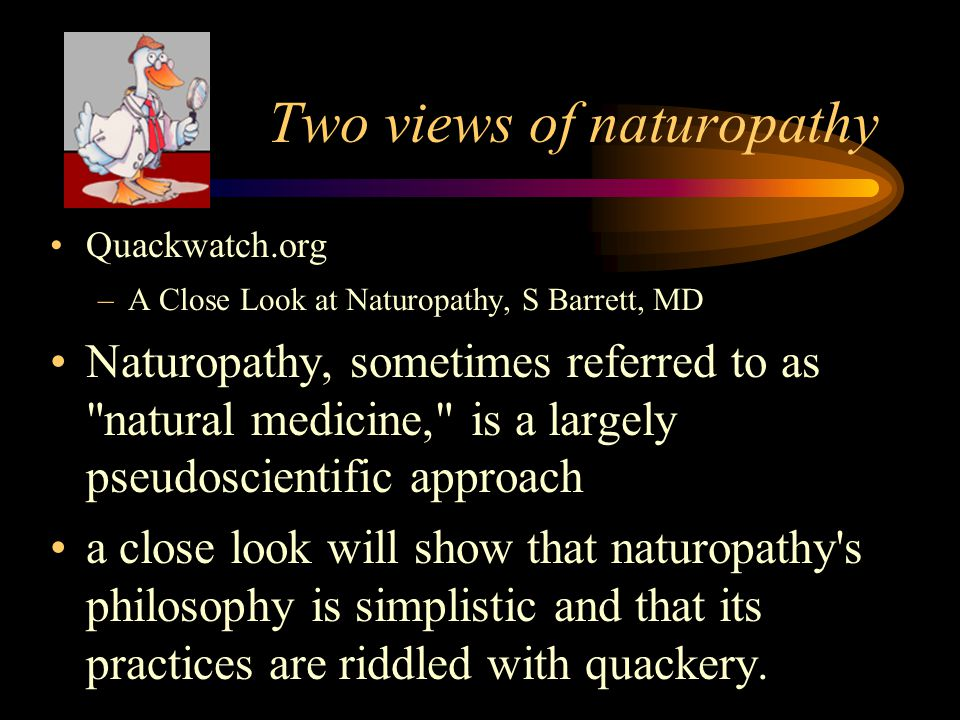 Quackwatch.org A Close Look at Naturopathy, S Barrett, MD the average naturopath is a muddlehead who combines commonsense health and nutrition measures and rational use of a few herbs with a huge variety of unscientific practices and anti-medical double-talk.