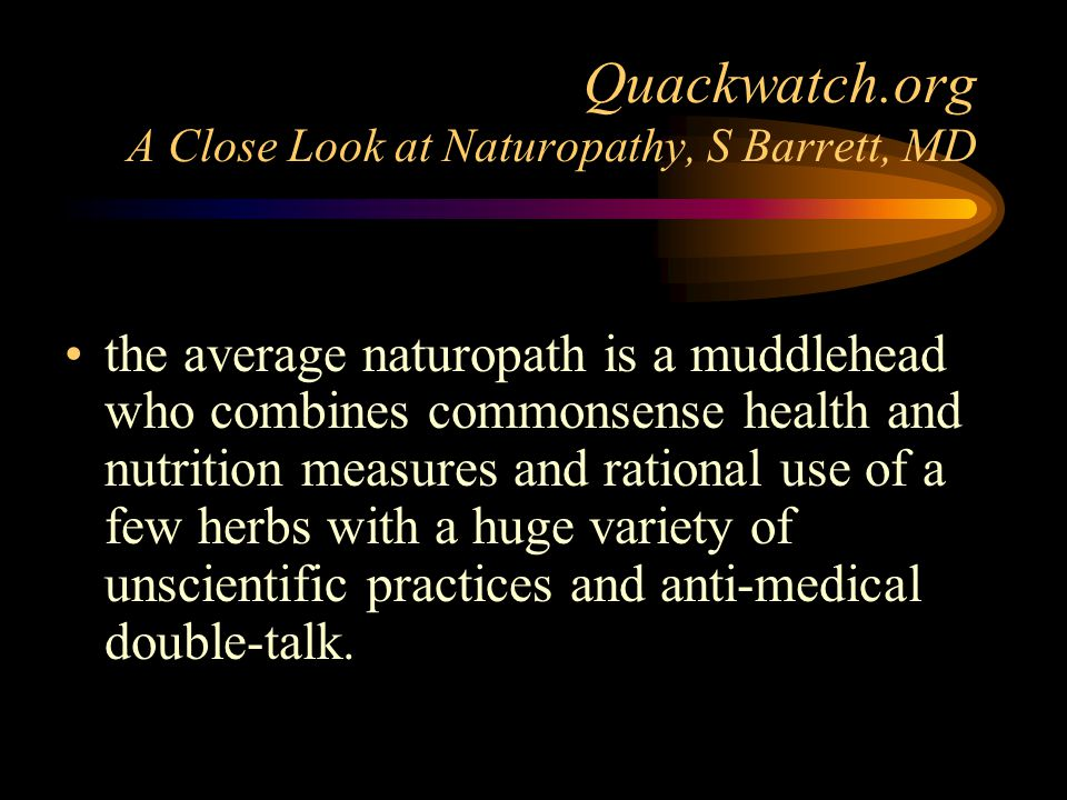Quackwatch.org A Close Look at Naturopathy, S Barrett, MD the average naturopath is a muddlehead who combines commonsense health and nutrition measure