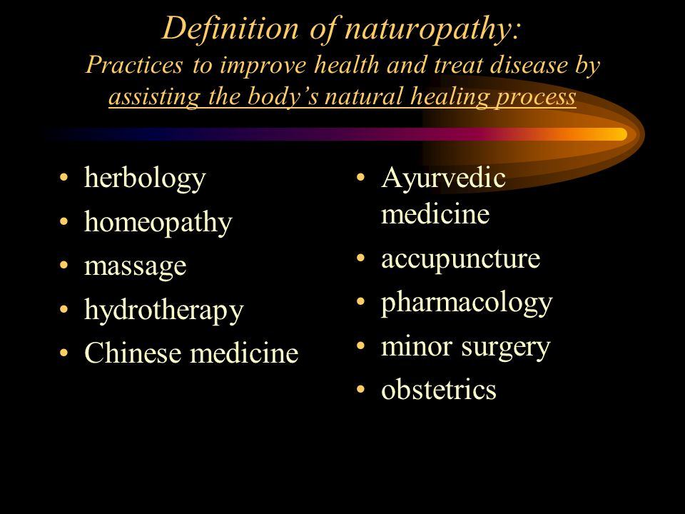 Definition of naturopathy: Practices to improve health and treat disease by assisting the body's natural healing process herbology homeopathy massage