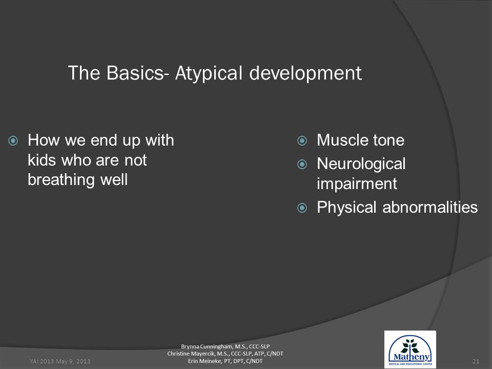 YAI 2013 May 9, 201321 The Basics- Atypical development  How we end up with kids who are not breathing well  Muscle tone  Neurological impairment  Physical abnormalities