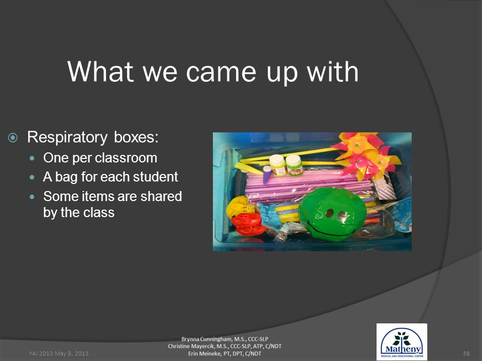 YAI 2013 May 9, 201338 What we came up with  Respiratory boxes: One per classroom A bag for each student Some items are shared by the class