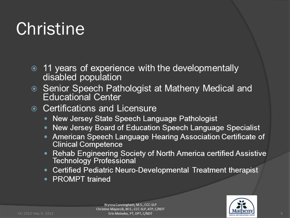 5 Christine  11 years of experience with the developmentally disabled population  Senior Speech Pathologist at Matheny Medical and Educational Center  Certifications and Licensure New Jersey State Speech Language Pathologist New Jersey Board of Education Speech Language Specialist American Speech Language Hearing Association Certificate of Clinical Competence Rehab Engineering Society of North America certified Assistive Technology Professional Certified Pediatric Neuro-Developmental Treatment therapist PROMPT trained