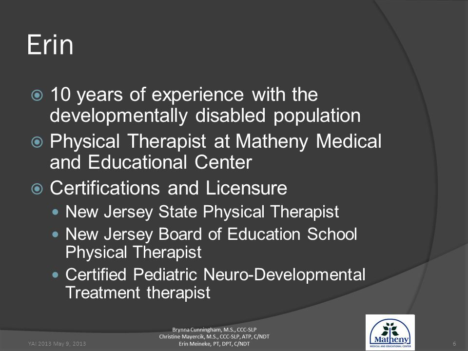 Erin  10 years of experience with the developmentally disabled population  Physical Therapist at Matheny Medical and Educational Center  Certifications and Licensure New Jersey State Physical Therapist New Jersey Board of Education School Physical Therapist Certified Pediatric Neuro-Developmental Treatment therapist YAI 2013 May 9, 20136