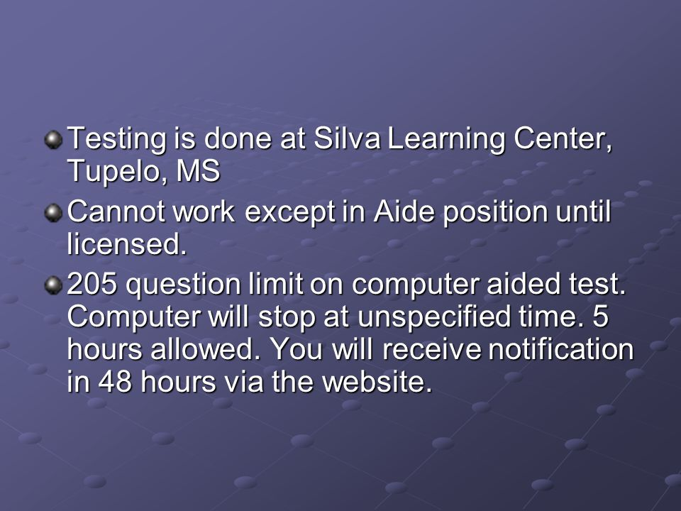 Testing is done at Silva Learning Center, Tupelo, MS Cannot work except in Aide position until licensed.