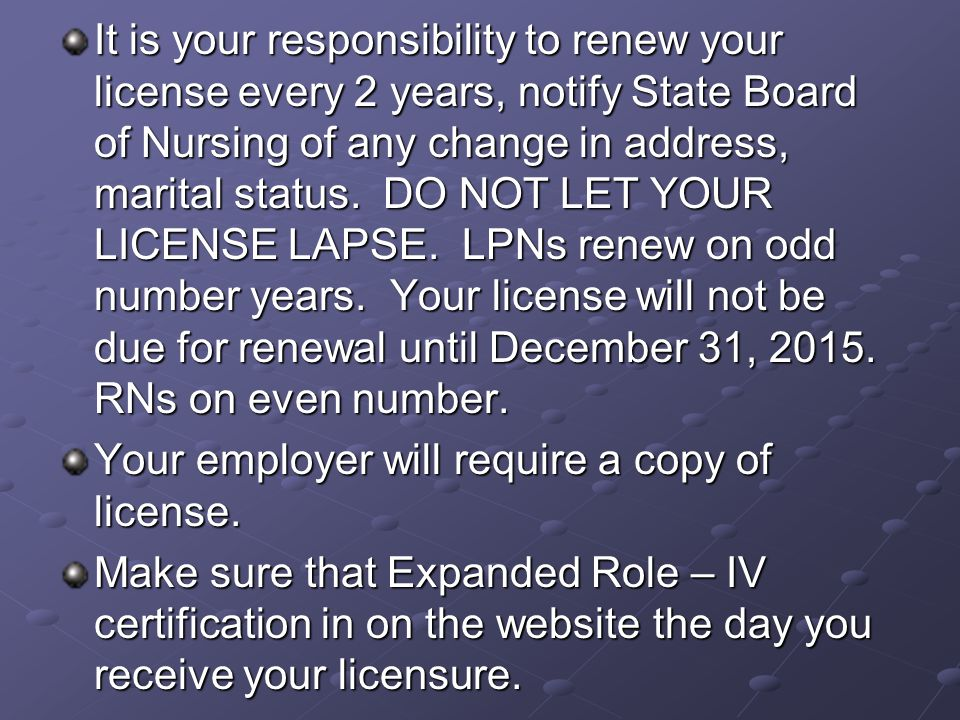 It is your responsibility to renew your license every 2 years, notify State Board of Nursing of any change in address, marital status.