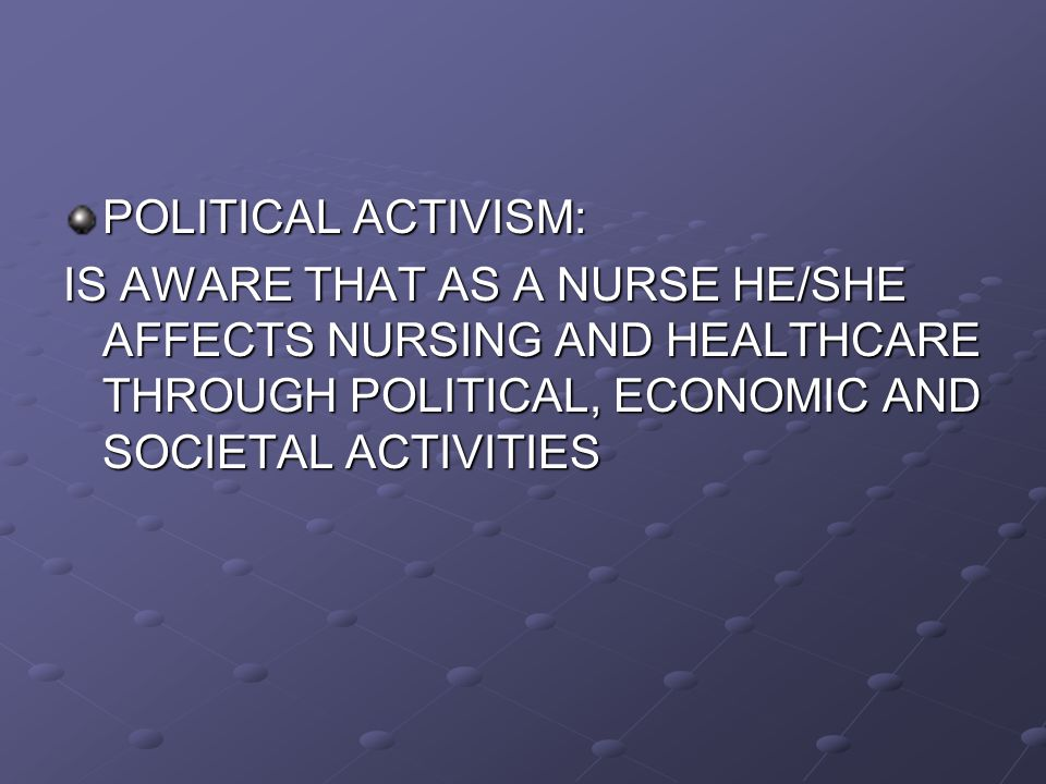 POLITICAL ACTIVISM: IS AWARE THAT AS A NURSE HE/SHE AFFECTS NURSING AND HEALTHCARE THROUGH POLITICAL, ECONOMIC AND SOCIETAL ACTIVITIES