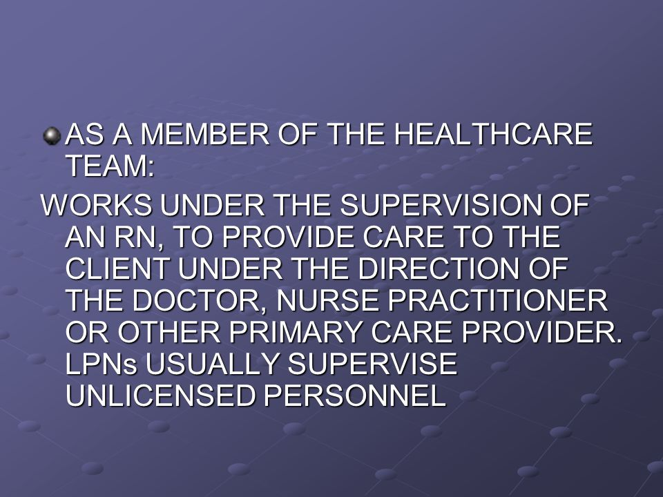 AS A MEMBER OF THE HEALTHCARE TEAM: WORKS UNDER THE SUPERVISION OF AN RN, TO PROVIDE CARE TO THE CLIENT UNDER THE DIRECTION OF THE DOCTOR, NURSE PRACTITIONER OR OTHER PRIMARY CARE PROVIDER.