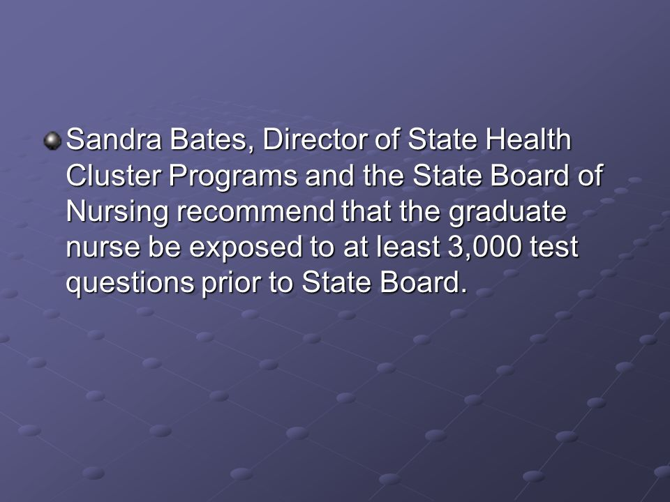 Sandra Bates, Director of State Health Cluster Programs and the State Board of Nursing recommend that the graduate nurse be exposed to at least 3,000 test questions prior to State Board.