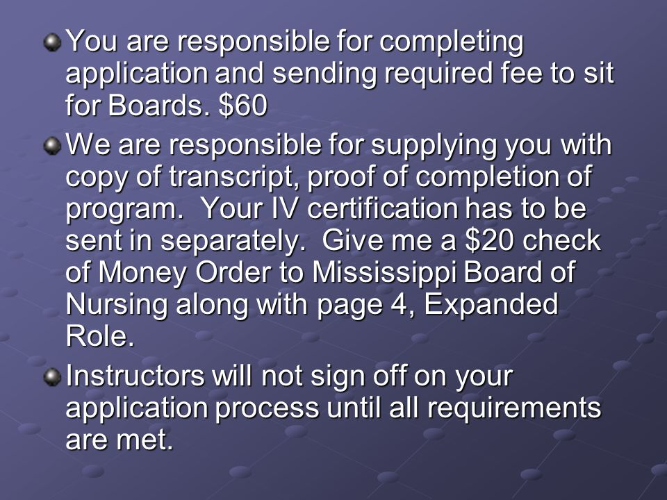 You are responsible for completing application and sending required fee to sit for Boards.