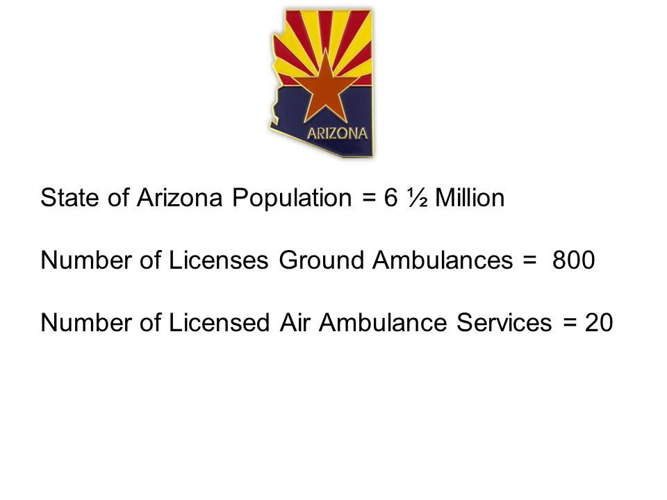 State of Arizona Population = 6 ½ Million Number of Licenses Ground Ambulances = 800 Number of Licensed Air Ambulance Services = 20