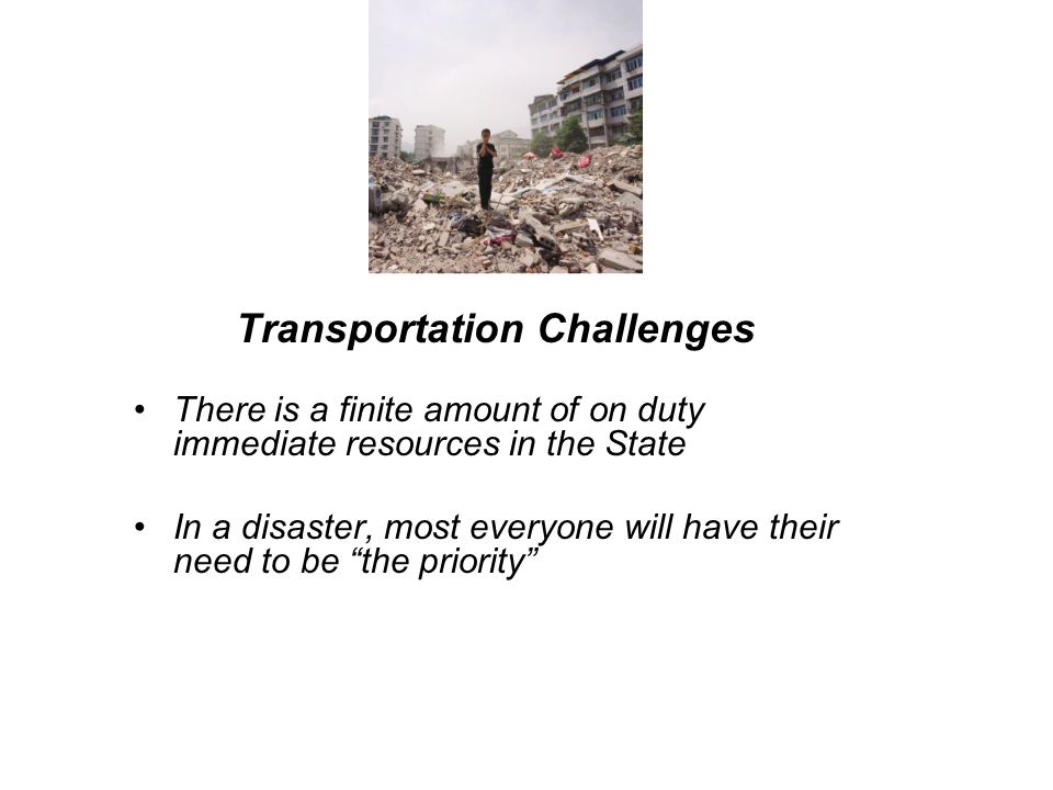 Transportation Challenges There is a finite amount of on duty immediate resources in the State In a disaster, most everyone will have their need to be the priority