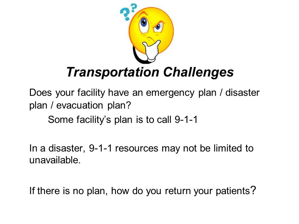 Transportation Challenges Does your facility have an emergency plan / disaster plan / evacuation plan.