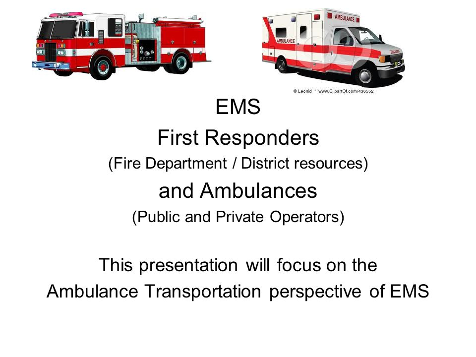 EMS First Responders (Fire Department / District resources) and Ambulances (Public and Private Operators) This presentation will focus on the Ambulance Transportation perspective of EMS