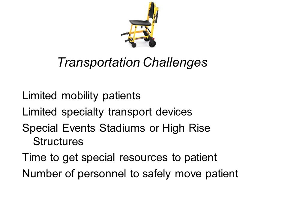 Transportation Challenges Limited mobility patients Limited specialty transport devices Special Events Stadiums or High Rise Structures Time to get special resources to patient Number of personnel to safely move patient