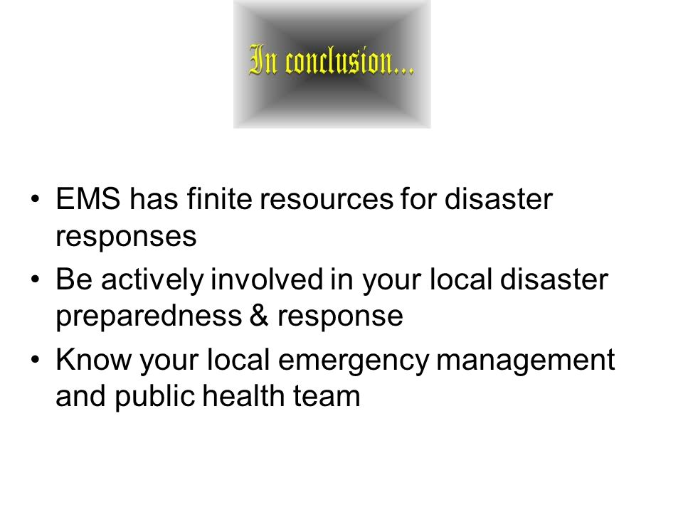 EMS has finite resources for disaster responses Be actively involved in your local disaster preparedness & response Know your local emergency management and public health team