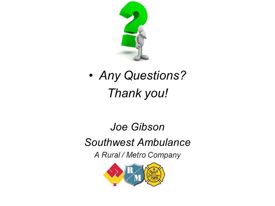 Any Questions? Thank you! Joe Gibson Southwest Ambulance A Rural / Metro Company