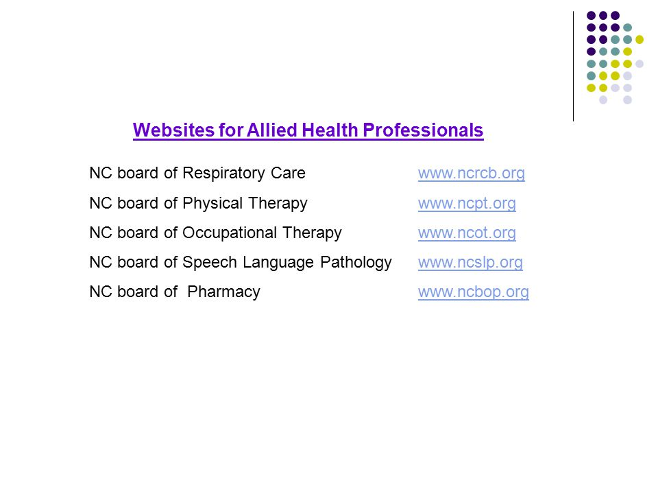 Websites for Allied Health Professionals NC board of Respiratory Carewww.ncrcb.orgwww.ncrcb.org NC board of Physical Therapy www.ncpt.orgwww.ncpt.org NC board of Occupational Therapy www.ncot.orgwww.ncot.org NC board of Speech Language Pathologywww.ncslp.orgwww.ncslp.org NC board of Pharmacy www.ncbop.orgwww.ncbop.org