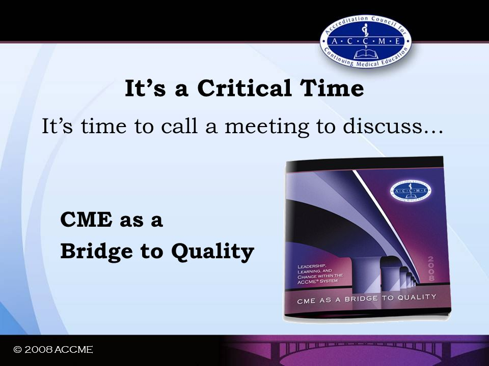 © 2008 ACCME It's a Critical Time It's time to call a meeting to discuss… CME as a Bridge to Quality