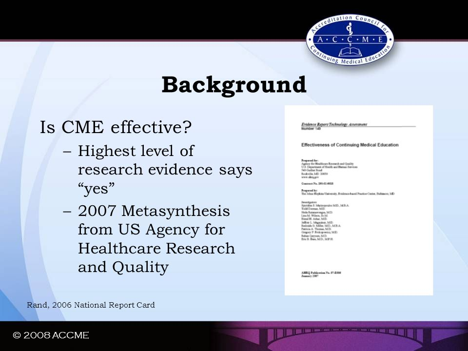 "© 2008 ACCME Background Is CME effective? –Highest level of research evidence says ""yes"" –2007 Metasynthesis from US Agency for Healthcare Research an"