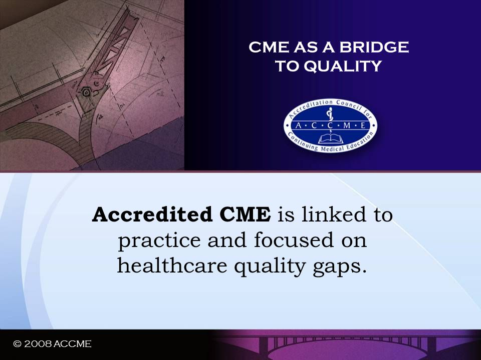 © 2008 ACCME CME AS A BRIDGE TO QUALITY Accredited CME is linked to practice and focused on healthcare quality gaps. © 2008 ACCME
