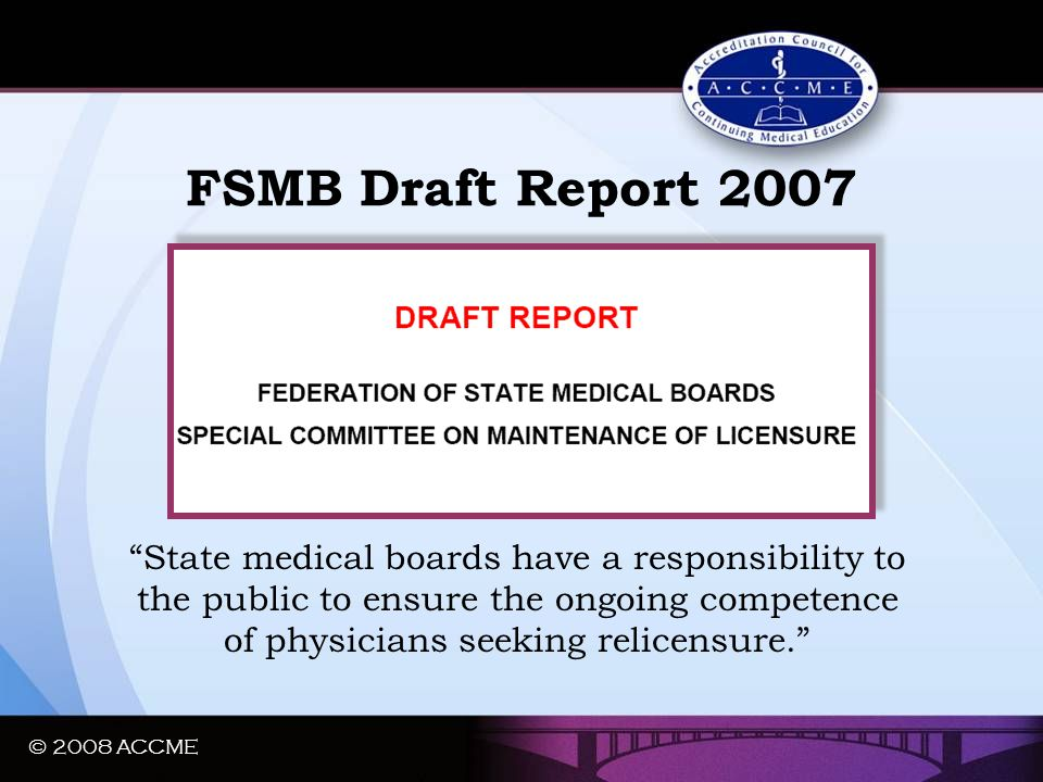 "FSMB Draft Report 2007 ""State medical boards have a responsibility to the public to ensure the ongoing competence of physicians seeking relicensure."""