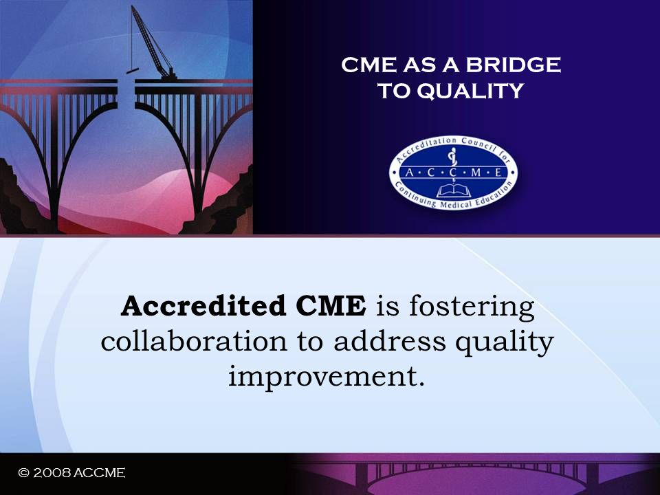 © 2008 ACCME CME AS A BRIDGE TO QUALITY Accredited CME is fostering collaboration to address quality improvement. © 2008 ACCME