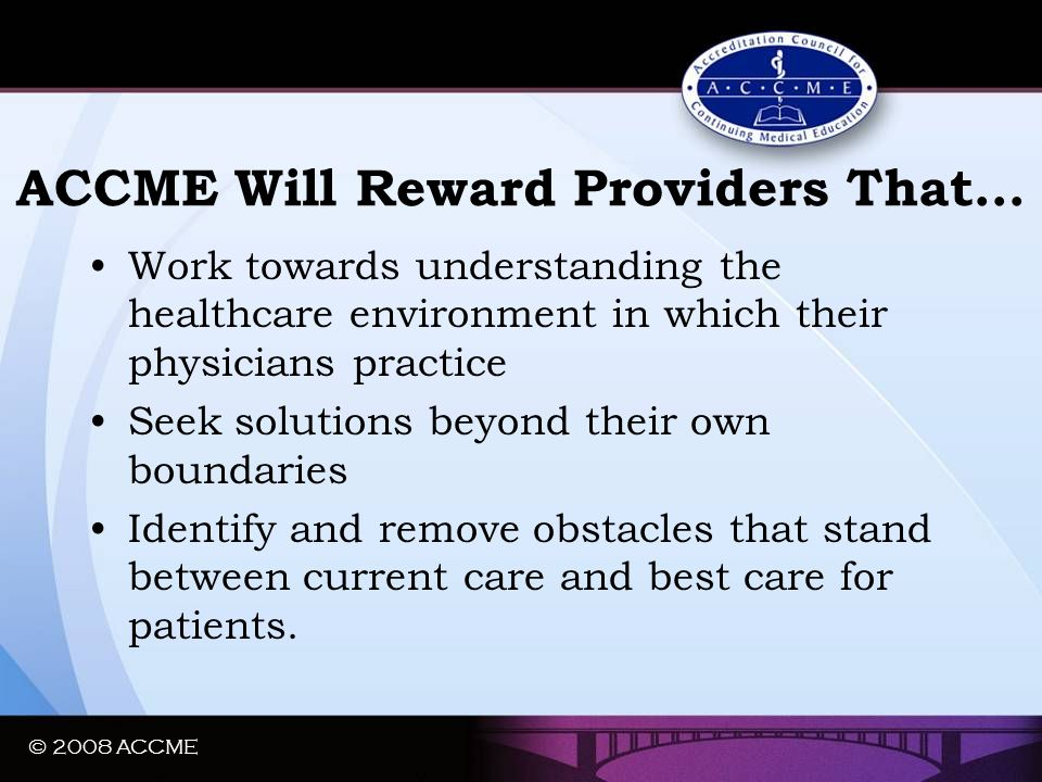 ACCME Will Reward Providers That… Work towards understanding the healthcare environment in which their physicians practice Seek solutions beyond their