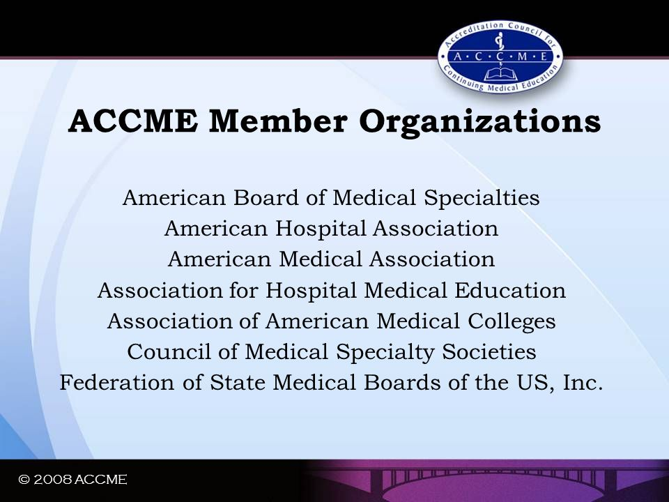 © 2008 ACCME ACCME Member Organizations American Board of Medical Specialties American Hospital Association American Medical Association Association f